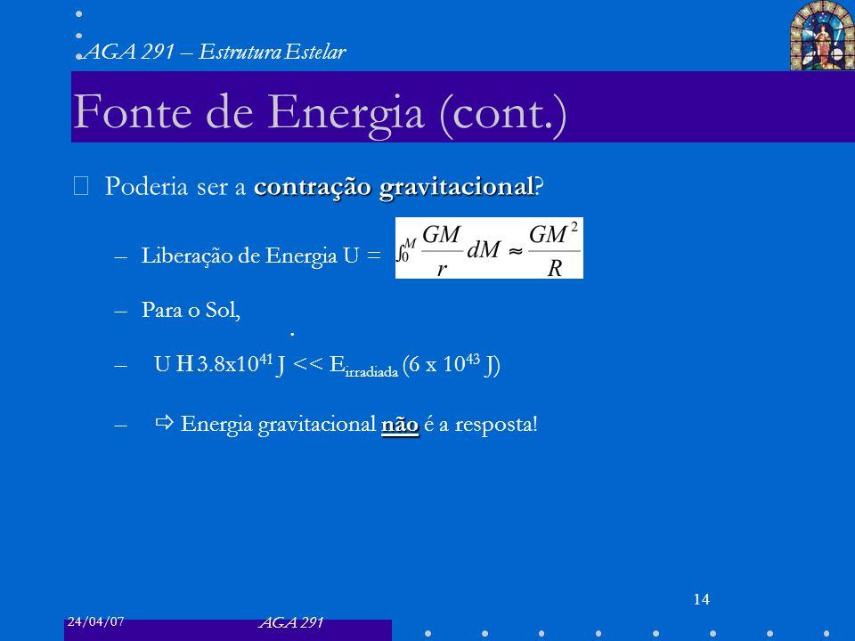 24/04/07 AGA 291 AGA 291 – Estrutura Estelar 14 Fonte de Energia (cont.) contração gravitacional Poderia ser a contração gravitacional? –Liberação de