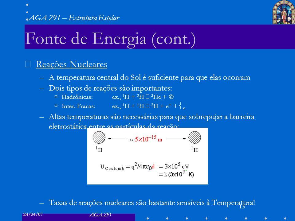 24/04/07 AGA 291 AGA 291 – Estrutura Estelar 15 Fonte de Energia (cont.) Reações Nucleares –A temperatura central do Sol é suficiente para que elas ocorram –Dois tipos de reações são importantes: Hadrônicas:ex., 1 H + 2 H 3 He + Inter.