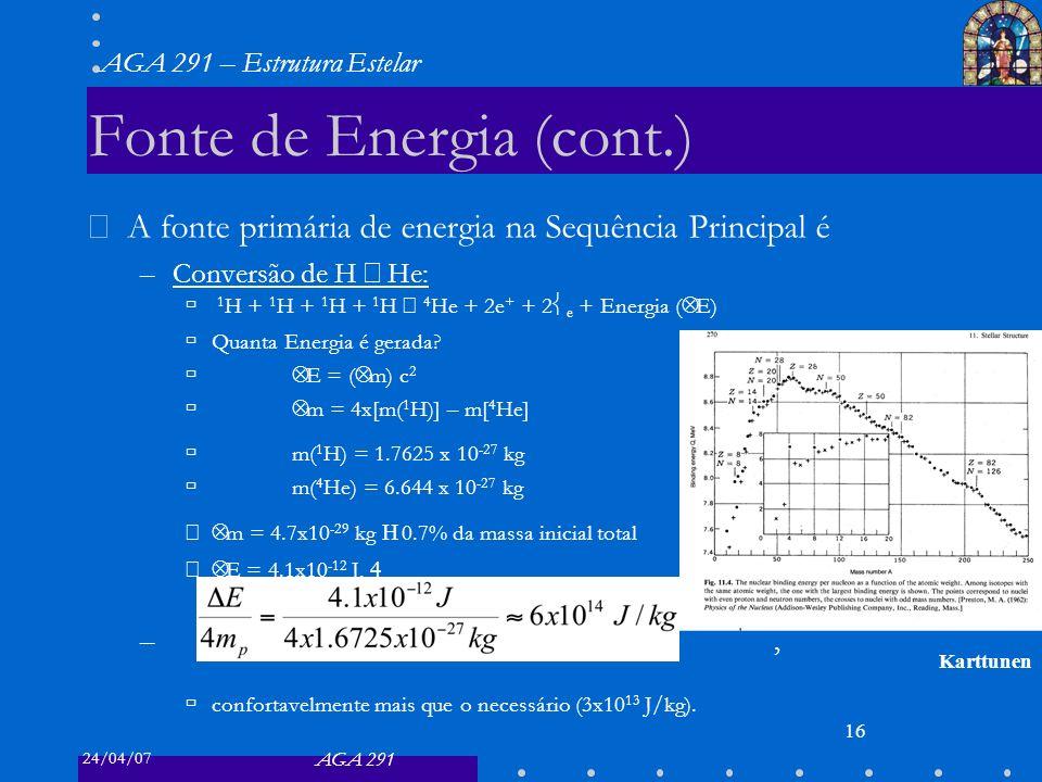 24/04/07 AGA 291 AGA 291 – Estrutura Estelar 16 Fonte de Energia (cont.) A fonte primária de energia na Sequência Principal é –Conversão de H He: 1 H + 1 H + 1 H + 1 H 4 He + 2e + + 2 e + Energia ( Δ E) Quanta Energia é gerada.
