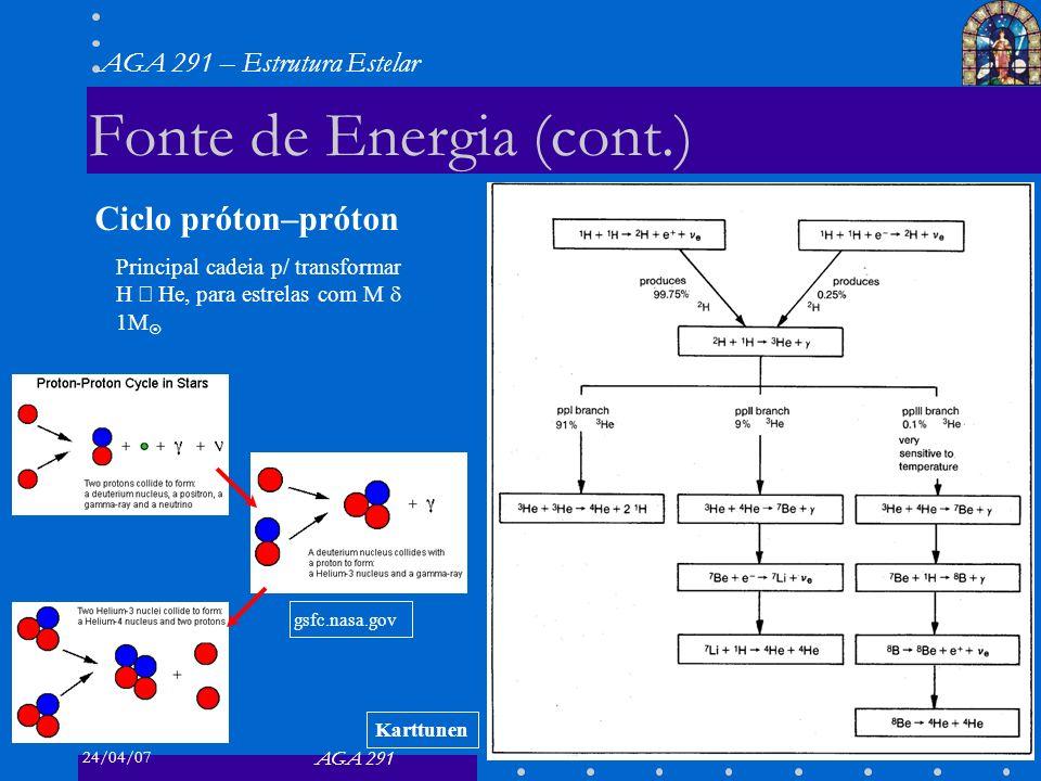 24/04/07 AGA 291 AGA 291 – Estrutura Estelar 18 Fonte de Energia (cont.) Principal cadeia p/ transformar H He, para estrelas com M 1M Ciclo próton–pró