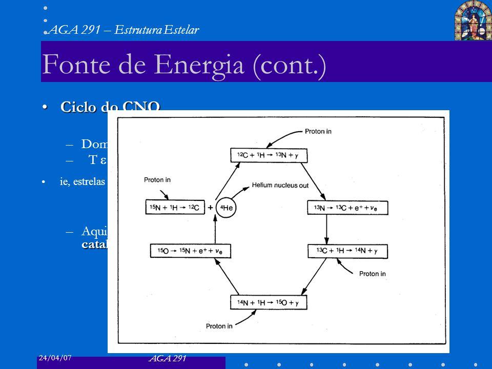24/04/07 AGA 291 AGA 291 – Estrutura Estelar 20 Fonte de Energia (cont.) Ciclo do CNOCiclo do CNO –Dominante para –T 20x10 6 K ie, estrelas com M 1M c