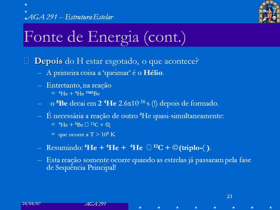 24/04/07 AGA 291 AGA 291 – Estrutura Estelar 21 Fonte de Energia (cont.) Depois Depois do H estar esgotado, o que acontece? –A primeira coisa a queima