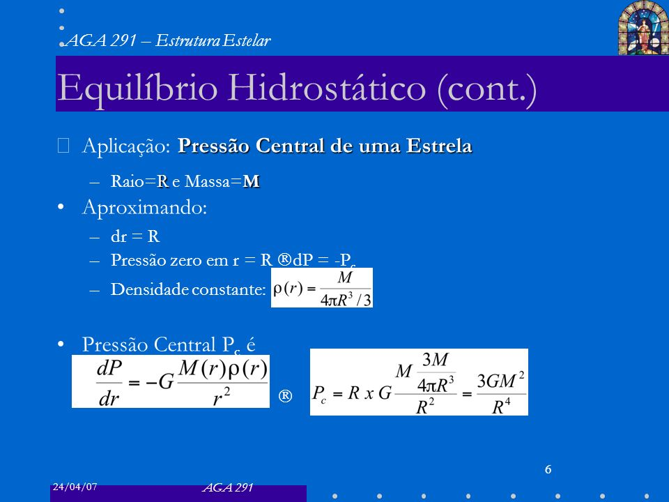 24/04/07 AGA 291 AGA 291 – Estrutura Estelar 6 Equilíbrio Hidrostático (cont.) Pressão Central de uma Estrela Aplicação: Pressão Central de uma Estrela RM –Raio=R e Massa=M Aproximando: –dr = R –Pressão zero em r = R dP = -P c –Densidade constante: Pressão Central P c é –