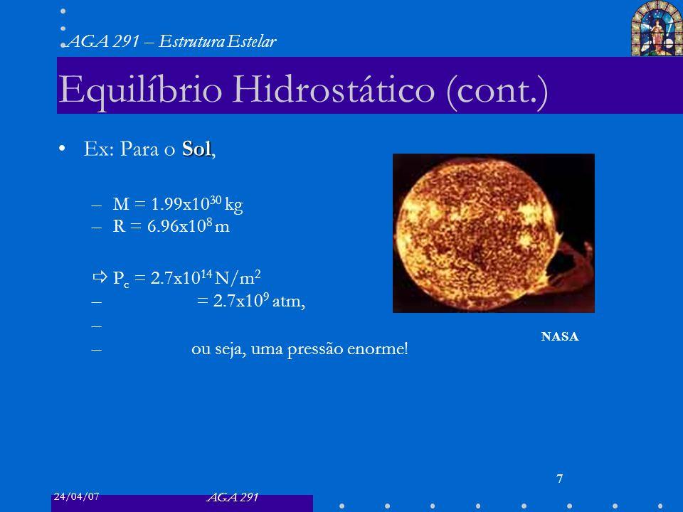 24/04/07 AGA 291 AGA 291 – Estrutura Estelar 7 Equilíbrio Hidrostático (cont.) SolEx: Para o Sol, –M = 1.99x10 30 kg –R = 6.96x10 8 m P c = 2.7x10 14 N/m 2 – = 2.7x10 9 atm, – –ou seja, uma pressão enorme.