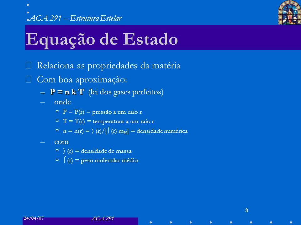 24/04/07 AGA 291 AGA 291 – Estrutura Estelar 8 Equação de Estado Relaciona as propriedades da matéria Com boa aproximação: –P = n k T –P = n k T (lei dos gases perfeitos) –onde P = P(r) = pressão a um raio r T = T(r) = temperatura a um raio r n = n(r) = (r)/[ (r) m H ] = densidade numérica –com (r) = densidade de massa (r) = peso molecular médio