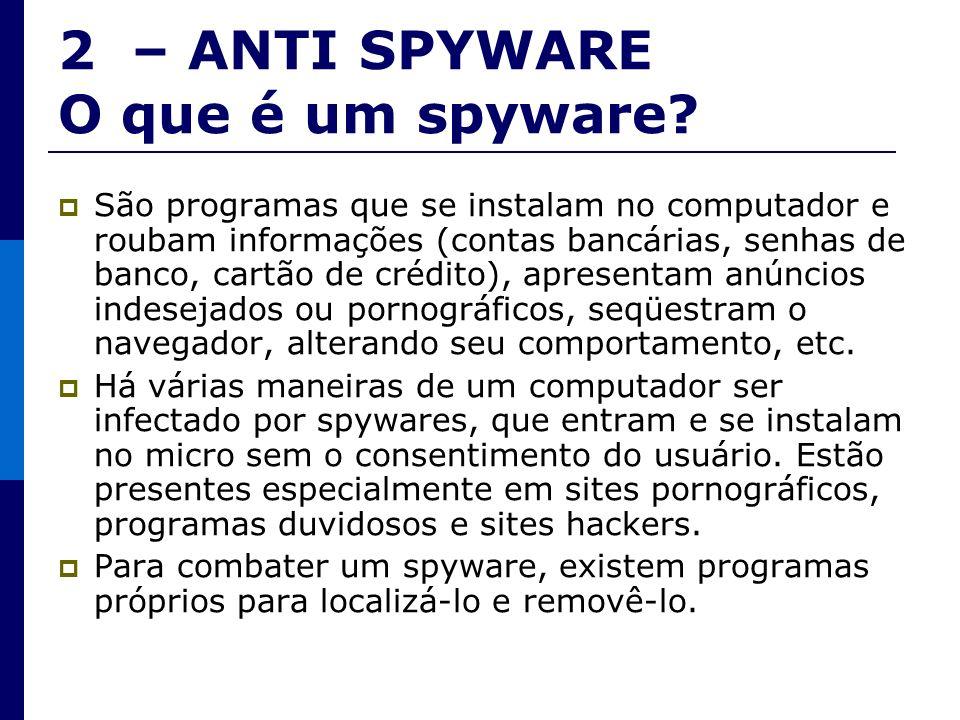 2 – ANTI SPYWARE O que é um spyware? São programas que se instalam no computador e roubam informações (contas bancárias, senhas de banco, cartão de cr