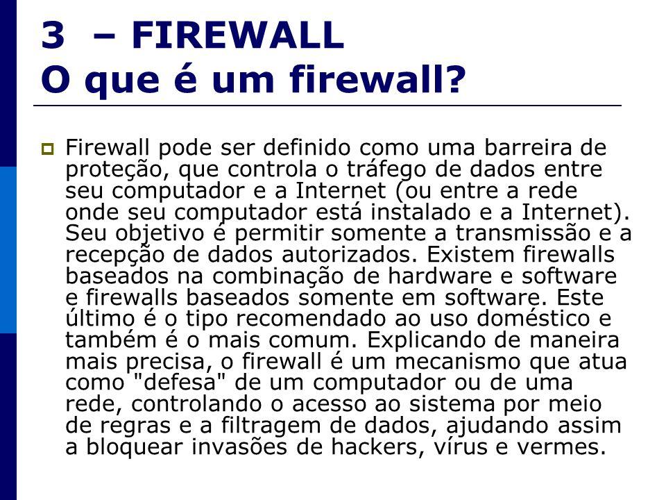 3 – FIREWALL O que é um firewall? Firewall pode ser definido como uma barreira de proteção, que controla o tráfego de dados entre seu computador e a I