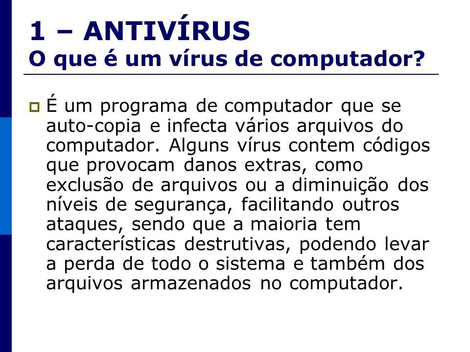 1 – ANTIVÍRUS O que é um vírus de computador? É um programa de computador que se auto-copia e infecta vários arquivos do computador. Alguns vírus cont