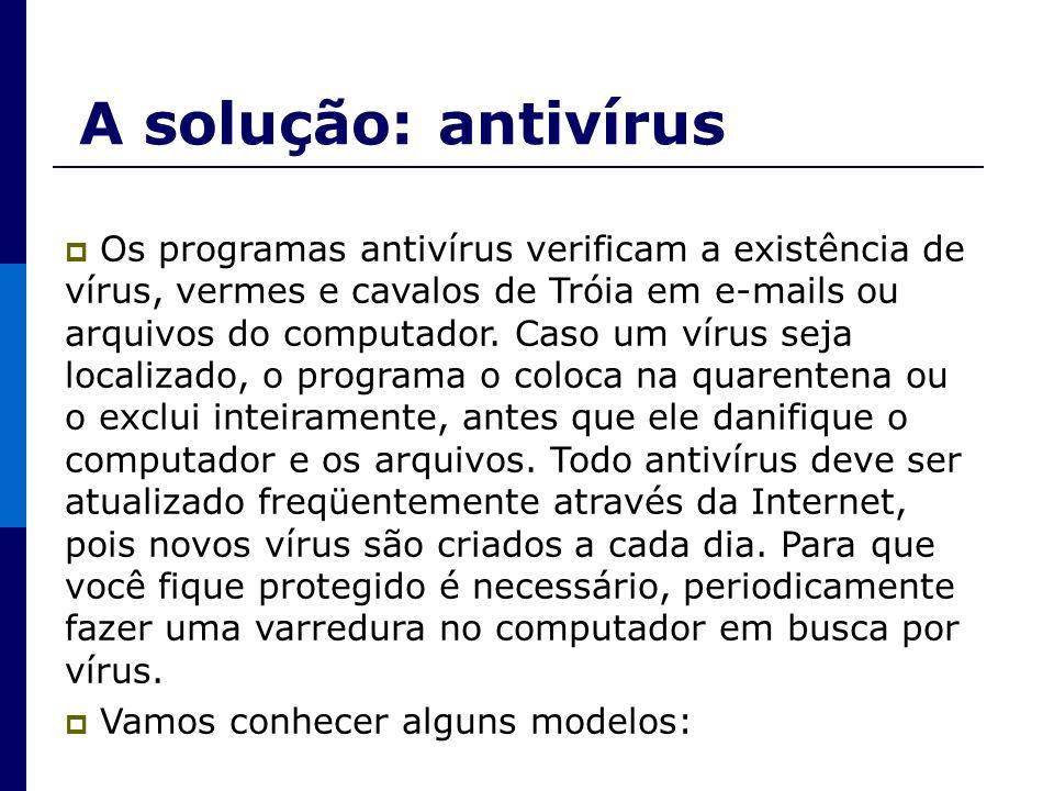A solução: antivírus Os programas antivírus verificam a existência de vírus, vermes e cavalos de Tróia em e-mails ou arquivos do computador. Caso um v