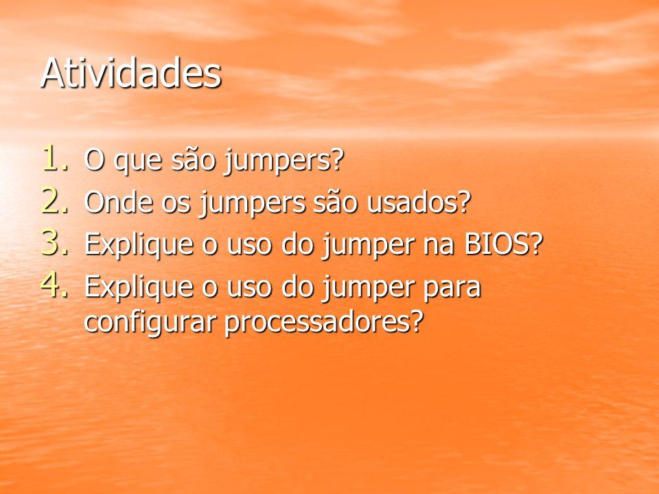 Atividades 1. O que são jumpers? 2. Onde os jumpers são usados? 3. Explique o uso do jumper na BIOS? 4. Explique o uso do jumper para configurar proce