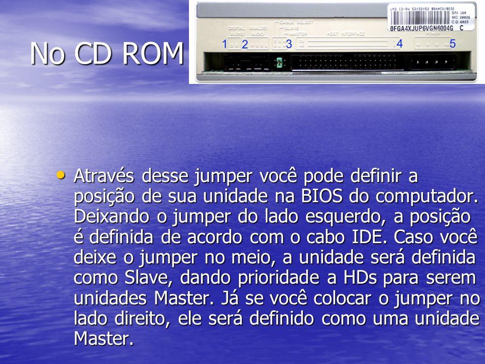 No CD ROM Através desse jumper você pode definir a posição de sua unidade na BIOS do computador. Deixando o jumper do lado esquerdo, a posição é defin