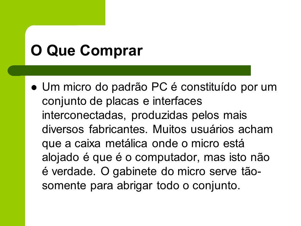 O Que Comprar Um micro do padrão PC é constituído por um conjunto de placas e interfaces interconectadas, produzidas pelos mais diversos fabricantes.