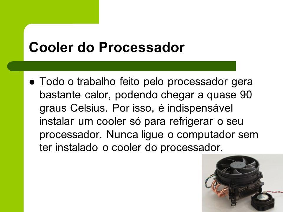 Cooler do Processador Todo o trabalho feito pelo processador gera bastante calor, podendo chegar a quase 90 graus Celsius.