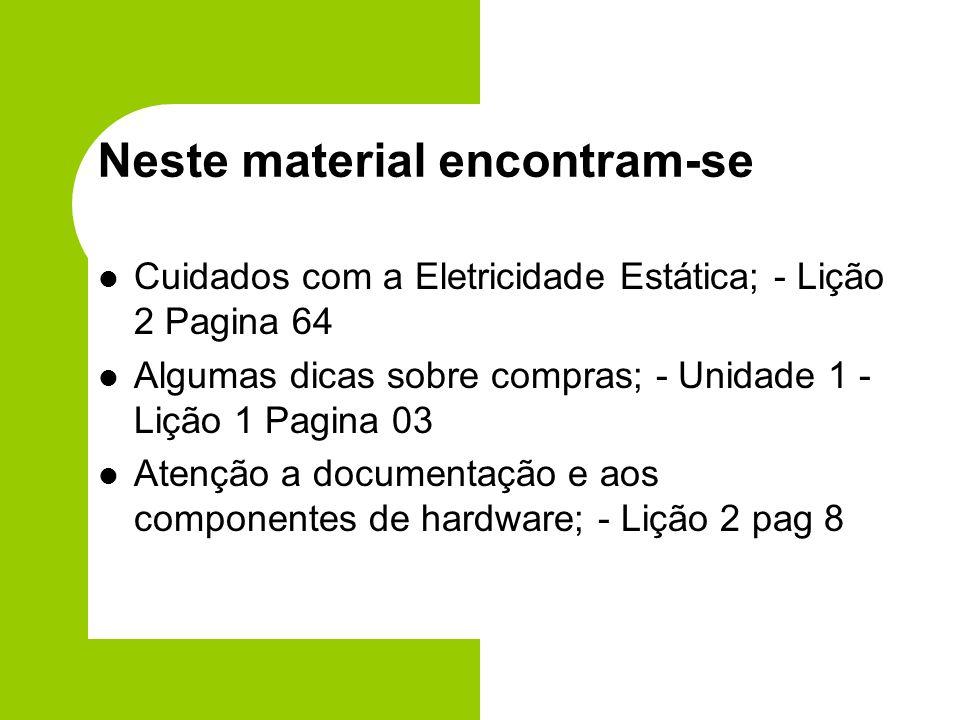 Neste material encontram-se Cuidados com a Eletricidade Estática; - Lição 2 Pagina 64 Algumas dicas sobre compras; - Unidade 1 - Lição 1 Pagina 03 Atenção a documentação e aos componentes de hardware; - Lição 2 pag 8