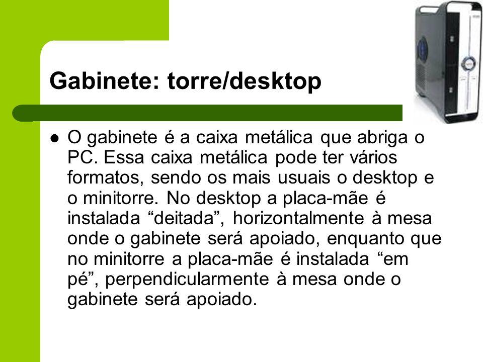 Gabinete: torre/desktop O gabinete é a caixa metálica que abriga o PC.