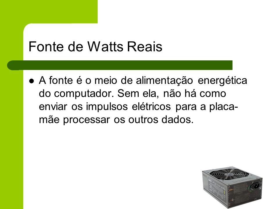Fonte de Watts Reais A fonte é o meio de alimentação energética do computador.