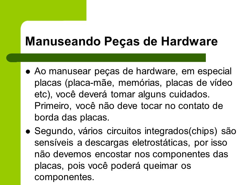 Manuseando Peças de Hardware Ao manusear peças de hardware, em especial placas (placa-mãe, memórias, placas de vídeo etc), você deverá tomar alguns cuidados.