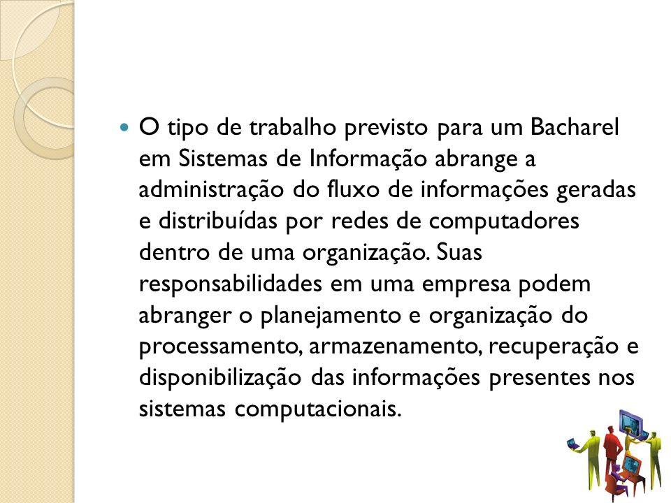 O tipo de trabalho previsto para um Bacharel em Sistemas de Informação abrange a administração do fluxo de informações geradas e distribuídas por rede
