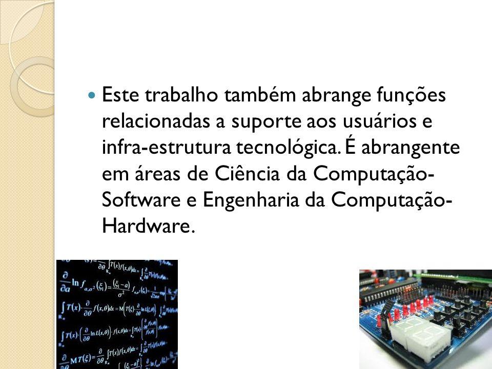 Este trabalho também abrange funções relacionadas a suporte aos usuários e infra-estrutura tecnológica. É abrangente em áreas de Ciência da Computação