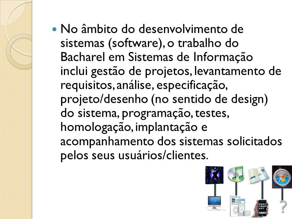 No âmbito do desenvolvimento de sistemas (software), o trabalho do Bacharel em Sistemas de Informação inclui gestão de projetos, levantamento de requi