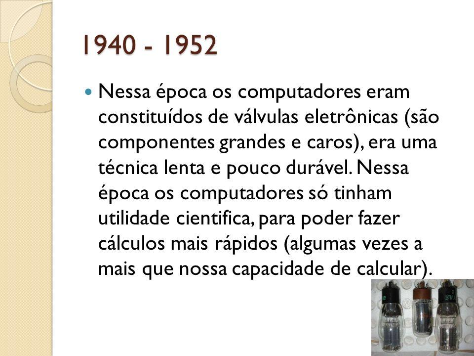 1940 - 1952 Nessa época os computadores eram constituídos de válvulas eletrônicas (são componentes grandes e caros), era uma técnica lenta e pouco dur