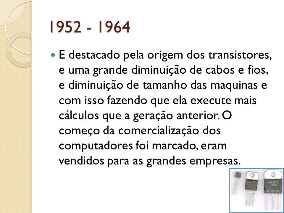 1952 - 1964 E destacado pela origem dos transistores, e uma grande diminuição de cabos e fios, e diminuição de tamanho das maquinas e com isso fazendo