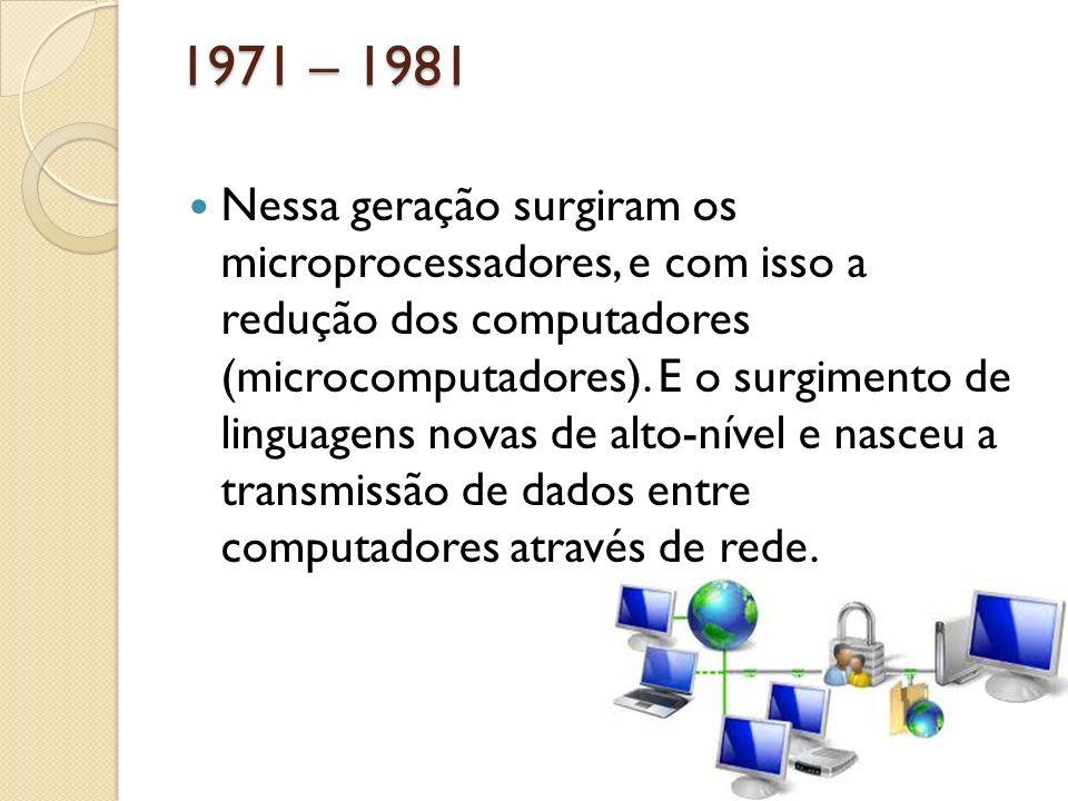 1971 – 1981 Nessa geração surgiram os microprocessadores, e com isso a redução dos computadores (microcomputadores). E o surgimento de linguagens nova