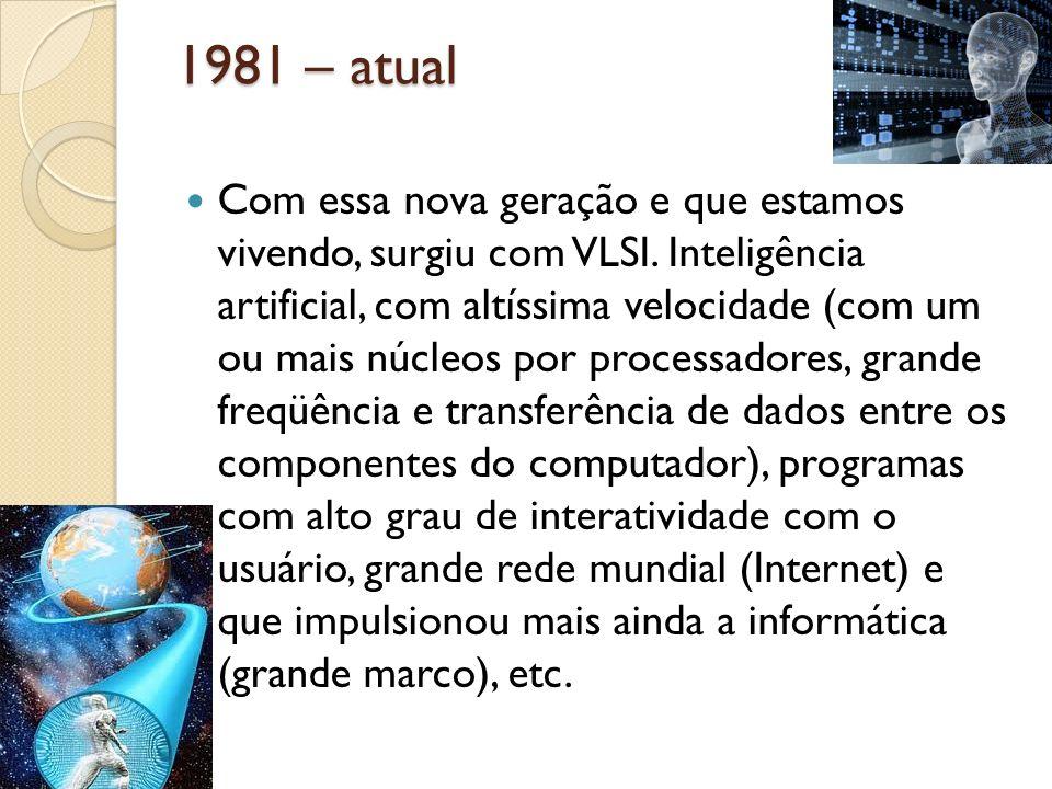 1981 – atual Com essa nova geração e que estamos vivendo, surgiu com VLSI. Inteligência artificial, com altíssima velocidade (com um ou mais núcleos p