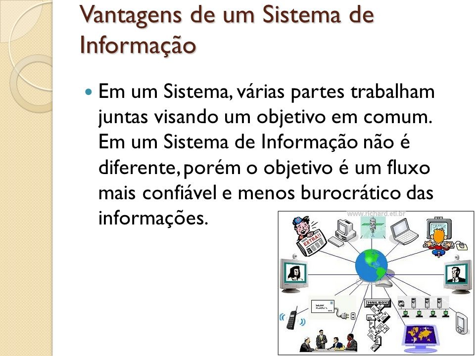 Vantagens de um Sistema de Informação Em um Sistema, várias partes trabalham juntas visando um objetivo em comum. Em um Sistema de Informação não é di