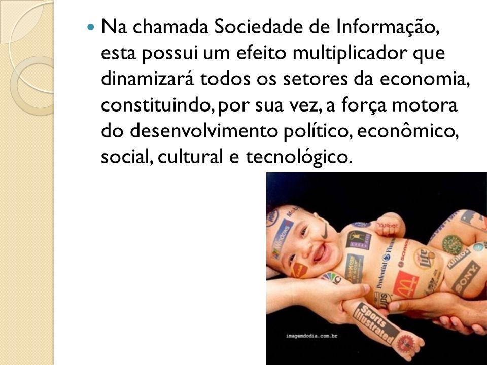 Na chamada Sociedade de Informação, esta possui um efeito multiplicador que dinamizará todos os setores da economia, constituindo, por sua vez, a forç