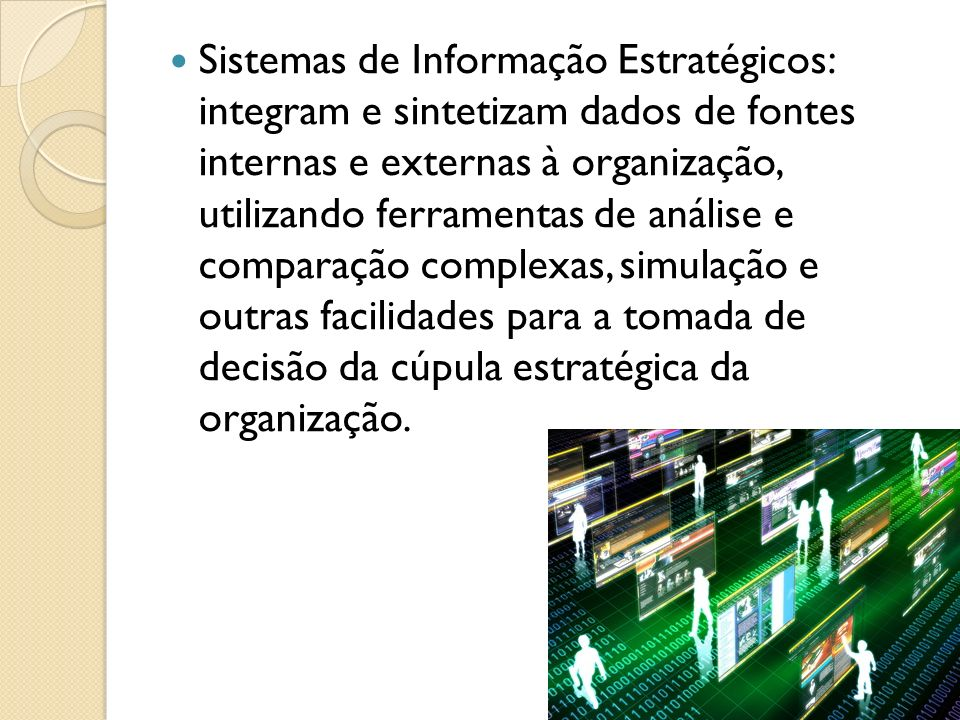 Sistemas de Informação Estratégicos: integram e sintetizam dados de fontes internas e externas à organização, utilizando ferramentas de análise e comp