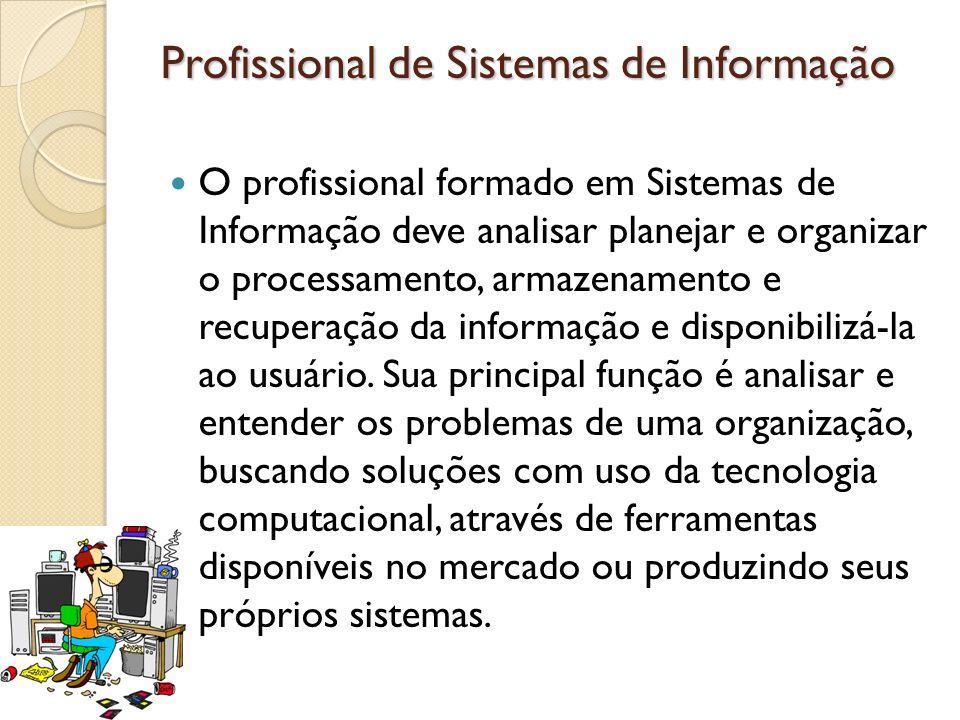Profissional de Sistemas de Informação O profissional formado em Sistemas de Informação deve analisar planejar e organizar o processamento, armazename