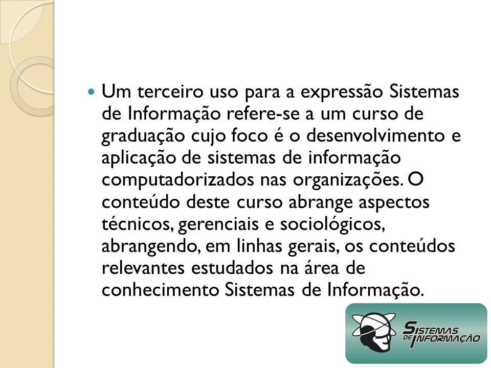 Um terceiro uso para a expressão Sistemas de Informação refere-se a um curso de graduação cujo foco é o desenvolvimento e aplicação de sistemas de inf