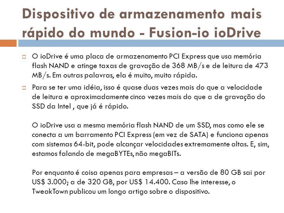 Dispositivo de armazenamento mais rápido do mundo - Fusion-io ioDrive O ioDrive é uma placa de armazenamento PCI Express que usa memória flash NAND e atinge taxas de gravação de 368 MB/s e de leitura de 473 MB/s.