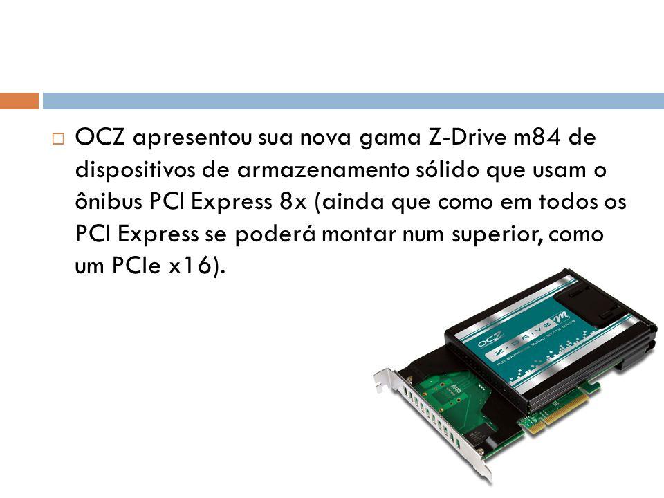 OCZ apresentou sua nova gama Z-Drive m84 de dispositivos de armazenamento sólido que usam o ônibus PCI Express 8x (ainda que como em todos os PCI Expr