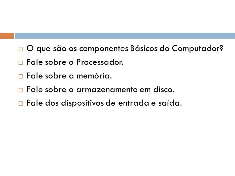 O que são os componentes Básicos do Computador? Fale sobre o Processador. Fale sobre a memória. Fale sobre o armazenamento em disco. Fale dos disposit