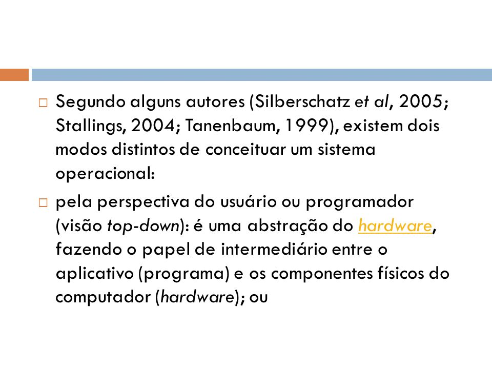 Segundo alguns autores (Silberschatz et al, 2005; Stallings, 2004; Tanenbaum, 1999), existem dois modos distintos de conceituar um sistema operacional: pela perspectiva do usuário ou programador (visão top-down): é uma abstração do hardware, fazendo o papel de intermediário entre o aplicativo (programa) e os componentes físicos do computador (hardware); ouhardware