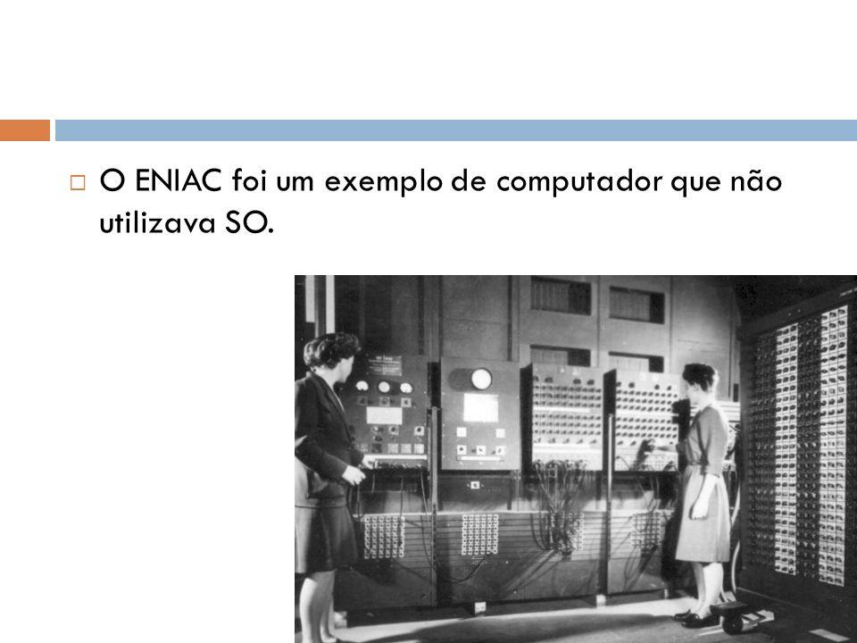 O ENIAC foi um exemplo de computador que não utilizava SO.