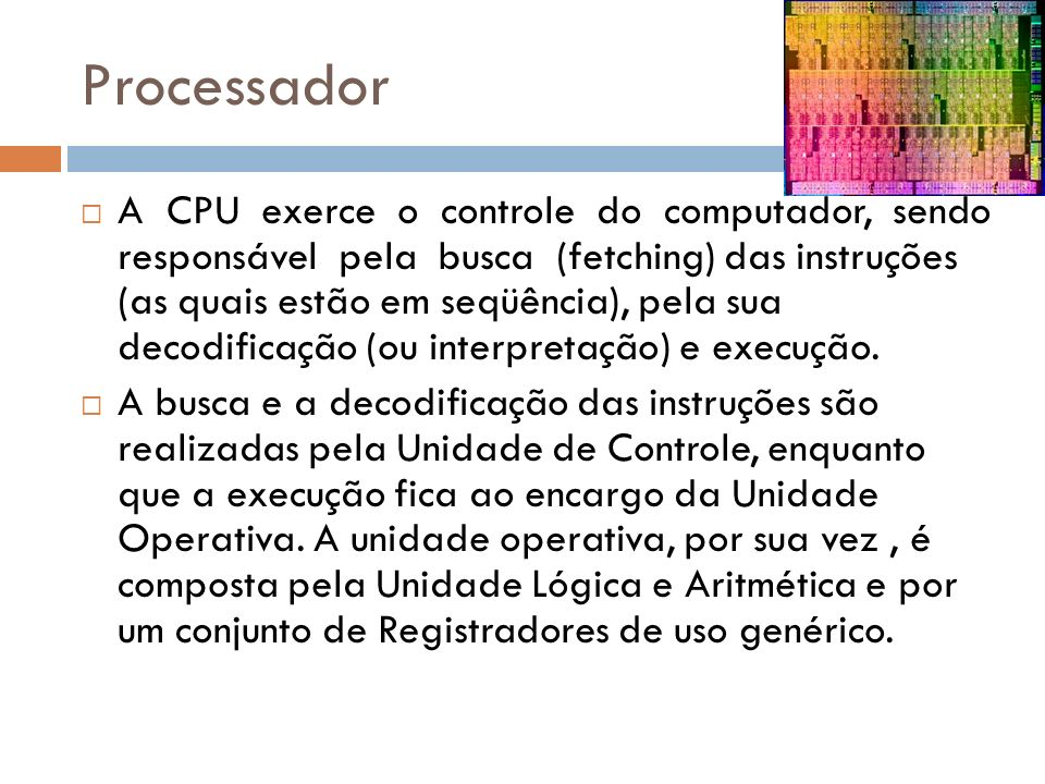 Processador A CPU exerce o controle do computador, sendo responsável pela busca (fetching) das instruções (as quais estão em seqüência), pela sua decodificação (ou interpretação) e execução.