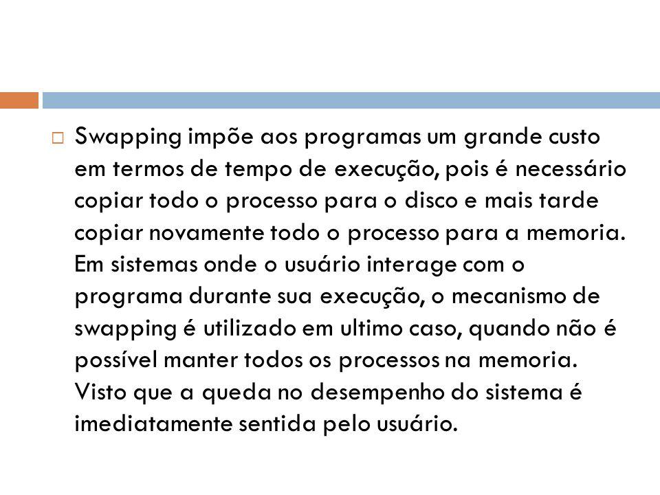 Swapping impõe aos programas um grande custo em termos de tempo de execução, pois é necessário copiar todo o processo para o disco e mais tarde copiar