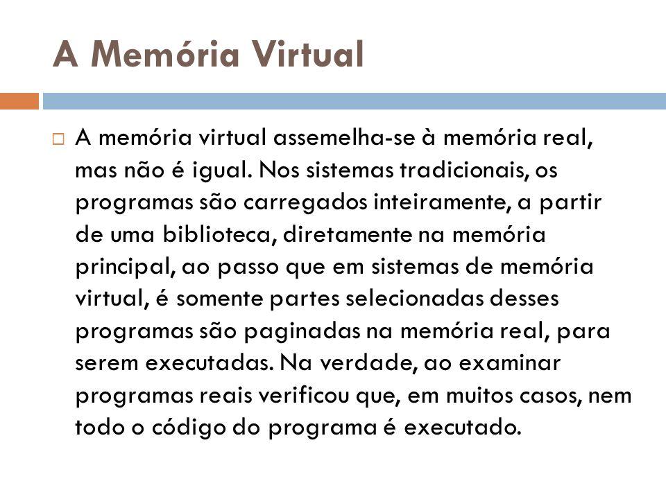A Memória Virtual A memória virtual assemelha-se à memória real, mas não é igual. Nos sistemas tradicionais, os programas são carregados inteiramente,