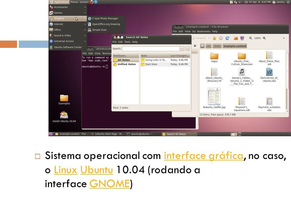 Sistema operacional com interface gráfica, no caso, o Linux Ubuntu 10.04 (rodando a interface GNOME)interface gráficaLinuxUbuntuGNOME
