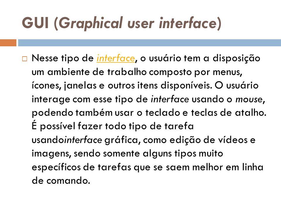 GUI (Graphical user interface) Nesse tipo de interface, o usuário tem a disposição um ambiente de trabalho composto por menus, ícones, janelas e outros itens disponíveis.