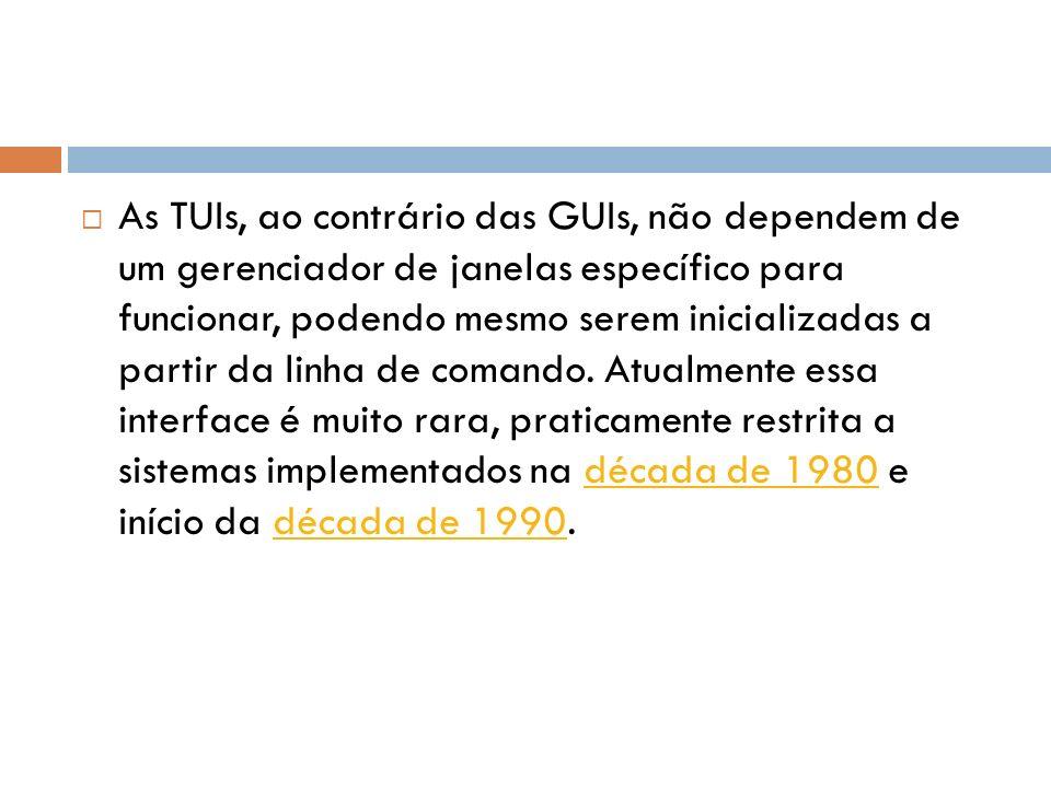 As TUIs, ao contrário das GUIs, não dependem de um gerenciador de janelas específico para funcionar, podendo mesmo serem inicializadas a partir da linha de comando.