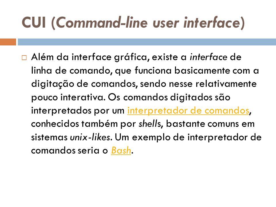 CUI (Command-line user interface) Além da interface gráfica, existe a interface de linha de comando, que funciona basicamente com a digitação de coman