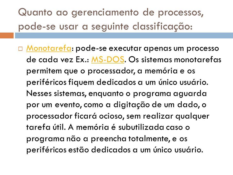 Quanto ao gerenciamento de processos, pode-se usar a seguinte classificação: Monotarefa: pode-se executar apenas um processo de cada vez Ex.: MS-DOS.