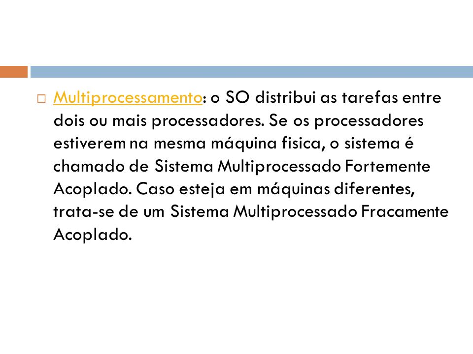 Multiprocessamento: o SO distribui as tarefas entre dois ou mais processadores. Se os processadores estiverem na mesma máquina fisica, o sistema é cha