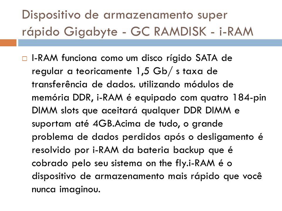 Dispositivo de armazenamento super rápido Gigabyte - GC RAMDISK - i-RAM I-RAM funciona como um disco rígido SATA de regular a teoricamente 1,5 Gb/ s taxa de transferência de dados.