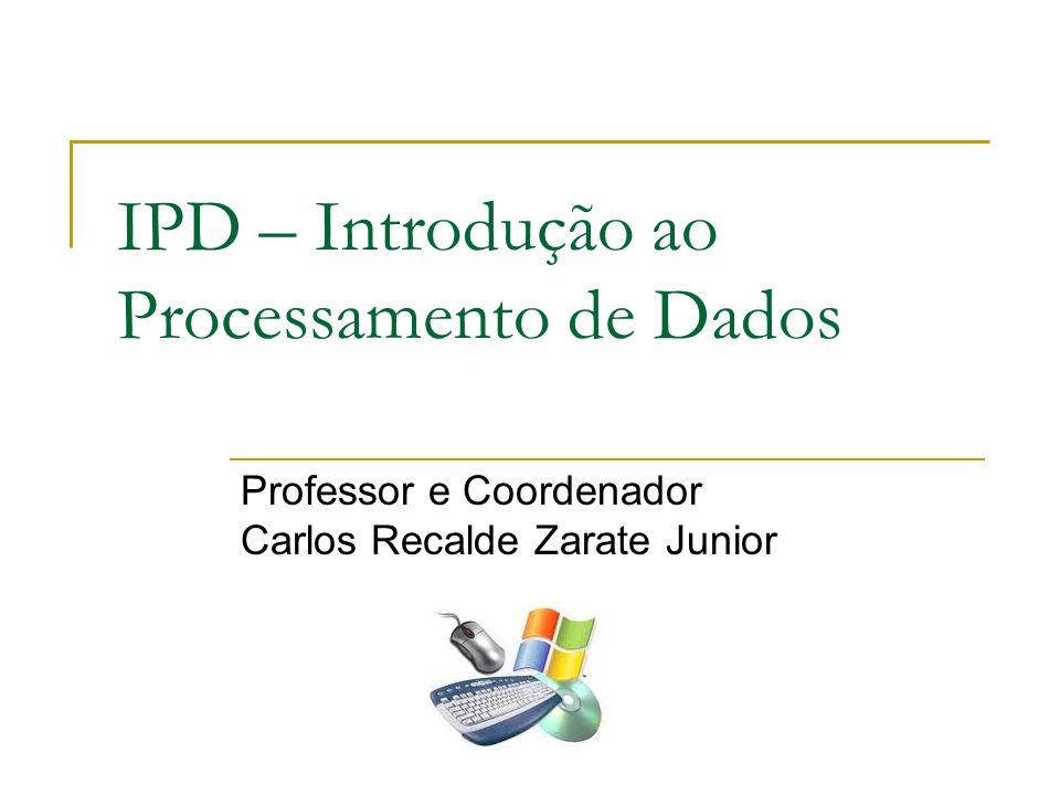 IPD – Introdução ao Processamento de Dados Professor e Coordenador Carlos Recalde Zarate Junior