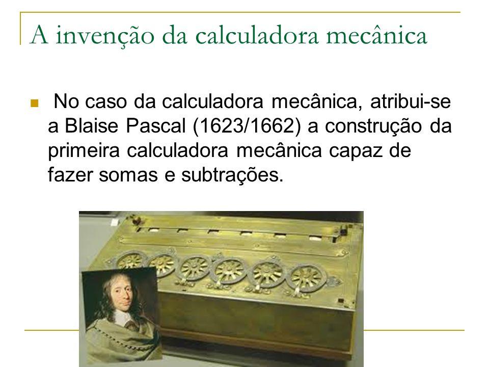 A invenção da calculadora mecânica No caso da calculadora mecânica, atribui-se a Blaise Pascal (1623/1662) a construção da primeira calculadora mecâni